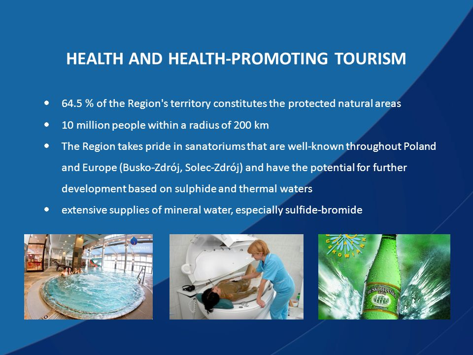 HEALTH AND HEALTH-PROMOTING TOURISM  64.5 % of the Region s territory constitutes the protected natural areas  10 million people within a radius of 200 km  The Region takes pride in sanatoriums that are well-known throughout Poland and Europe (Busko-Zdrój, Solec-Zdrój) and have the potential for further development based on sulphide and thermal waters  extensive supplies of mineral water, especially sulfide-bromide