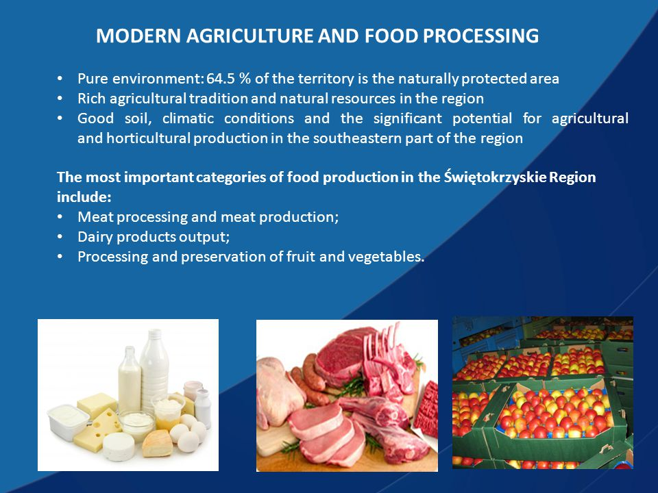 MODERN AGRICULTURE AND FOOD PROCESSING Pure environment: 64.5 % of the territory is the naturally protected area Rich agricultural tradition and natural resources in the region Good soil, climatic conditions and the significant potential for agricultural and horticultural production in the southeastern part of the region The most important categories of food production in the Świętokrzyskie Region include: Meat processing and meat production; Dairy products output; Processing and preservation of fruit and vegetables.