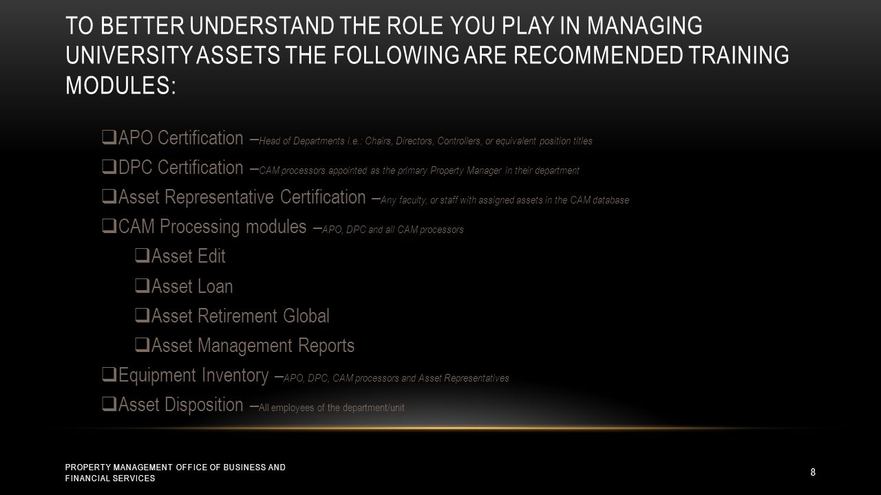 TO BETTER UNDERSTAND THE ROLE YOU PLAY IN MANAGING UNIVERSITY ASSETS THE FOLLOWING ARE RECOMMENDED TRAINING MODULES: PROPERTY MANAGEMENT OFFICE OF BUSINESS AND FINANCIAL SERVICES 8  APO Certification – Head of Departments i.e.: Chairs, Directors, Controllers, or equivalent position titles  DPC Certification – CAM processors appointed as the primary Property Manager in their department  Asset Representative Certification – Any faculty, or staff with assigned assets in the CAM database  CAM Processing modules – APO, DPC and all CAM processors  Asset Edit  Asset Loan  Asset Retirement Global  Asset Management Reports  Equipment Inventory – APO, DPC, CAM processors and Asset Representatives  Asset Disposition – All employees of the department/unit