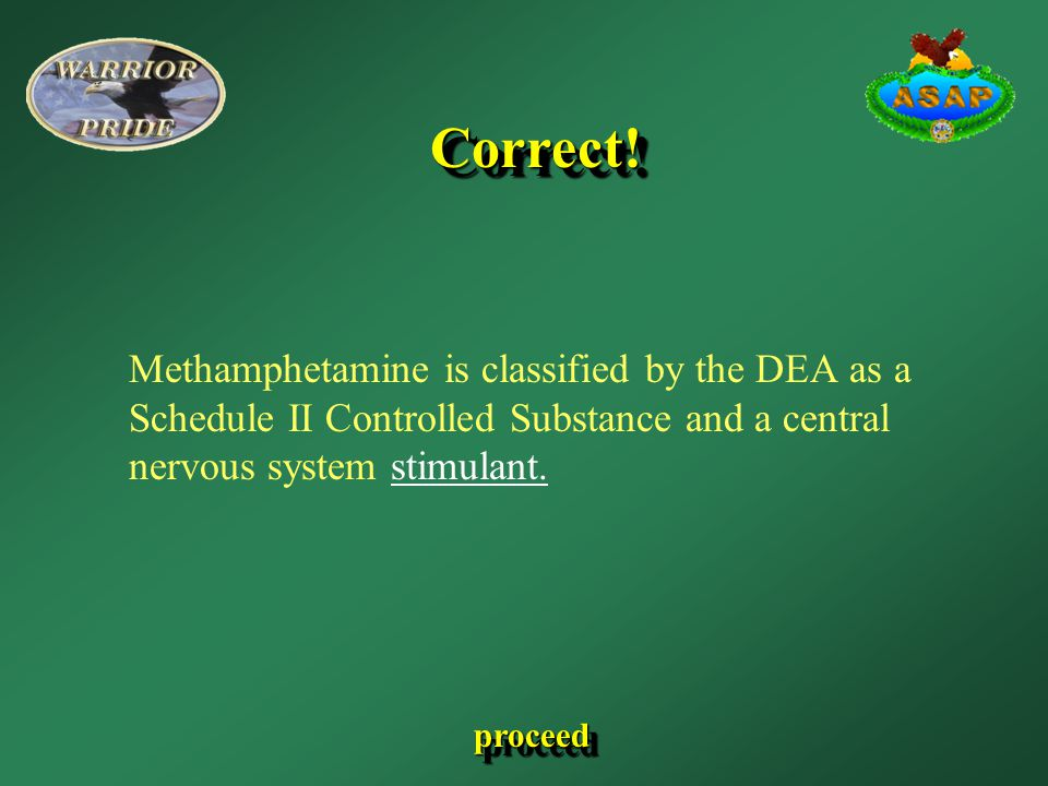 proceed Methamphetamine is classified by the DEA as a Schedule II Controlled Substance and a central nervous system stimulant. Correct!Correct!
