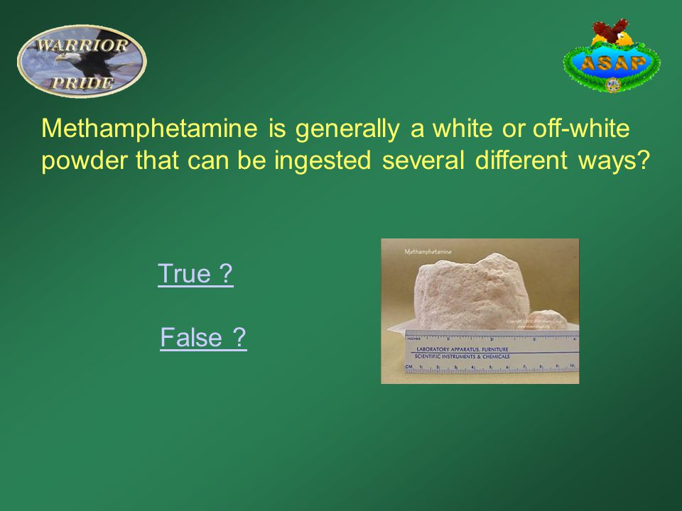 Methamphetamine is generally a white or off-white powder that can be ingested several different ways? True ? False ?