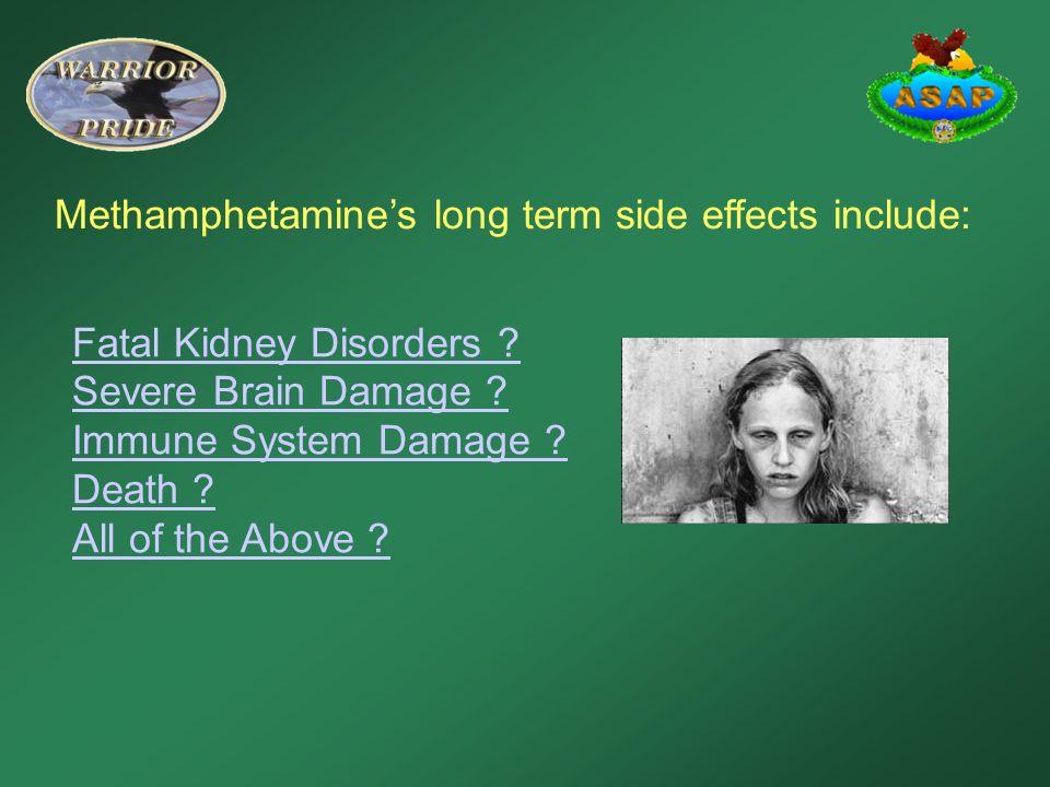 Methamphetamine's long term side effects include: Fatal Kidney Disorders .