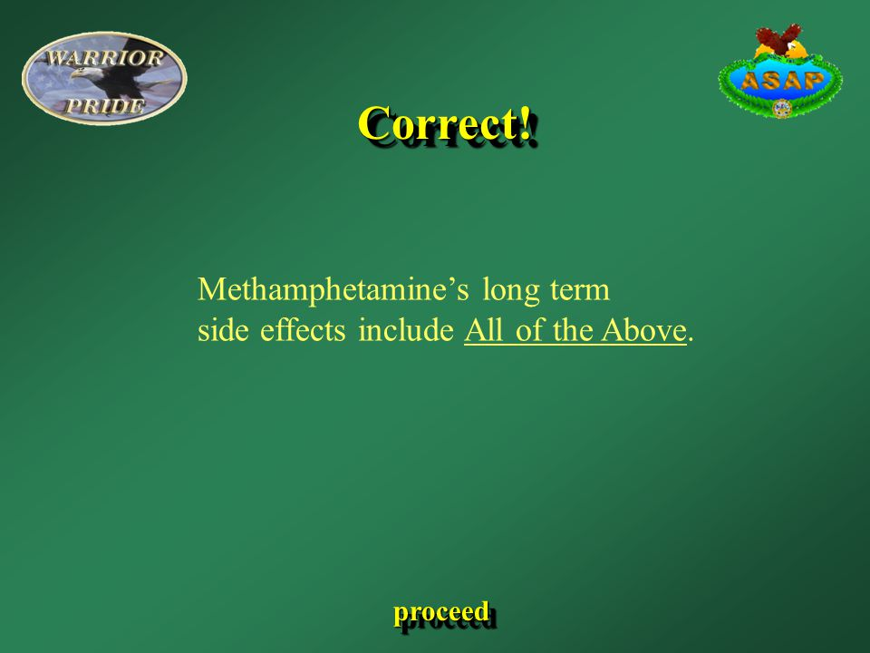 Methamphetamine's long term side effects include All of the Above. Correct!Correct! proceed