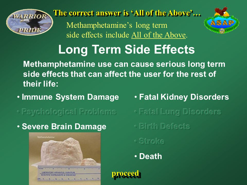 The correct answer is 'All of the Above'… Long Term Side Effects Methamphetamine use can cause serious long term side effects that can affect the user for the rest of their life: proceed Methamphetamine's long term side effects include All of the Above.