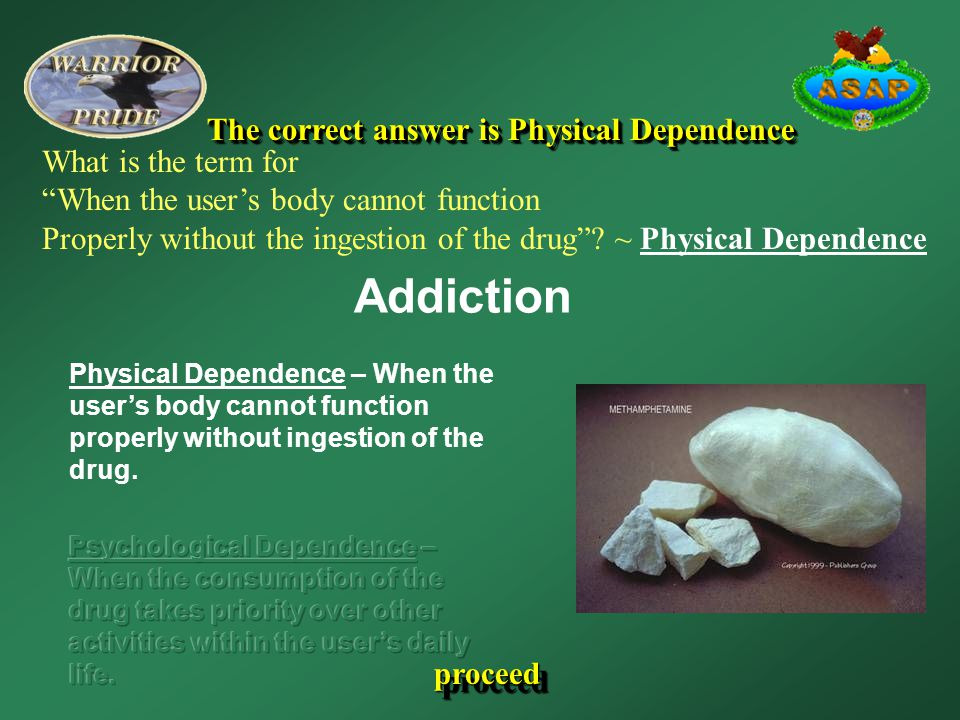 """Addiction proceed The correct answer is Physical Dependence What is the term for """"When the user's body cannot function Properly without the ingestion"""
