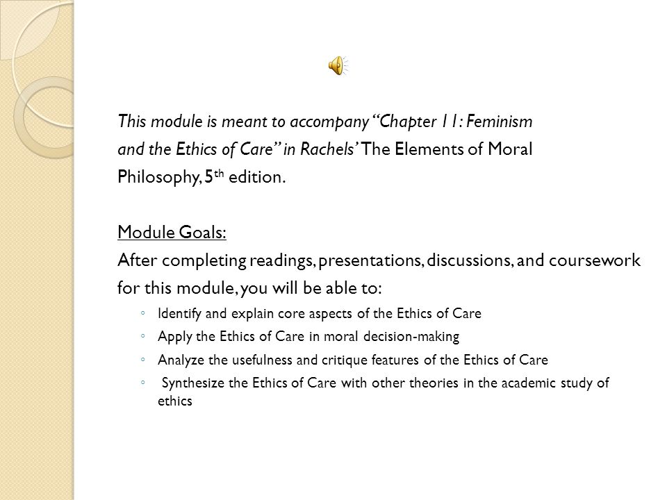 This module is meant to accompany Chapter 11: Feminism and the Ethics of Care in Rachels' The Elements of Moral Philosophy, 5 th edition.