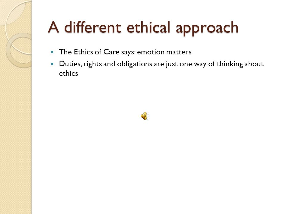 A different ethical approach The Ethics of Care says: emotion matters Duties, rights and obligations are just one way of thinking about ethics