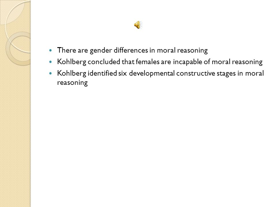 There are gender differences in moral reasoning Kohlberg concluded that females are incapable of moral reasoning Kohlberg identified six developmental constructive stages in moral reasoning