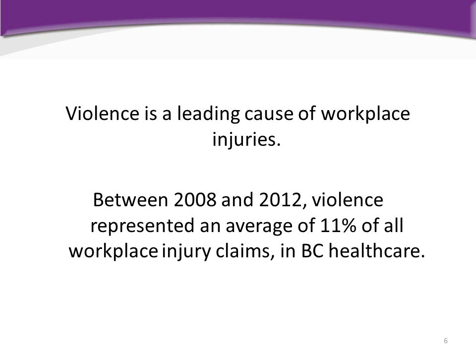 Violence is a leading cause of workplace injuries. Between 2008 and 2012, violence represented an average of 11% of all workplace injury claims, in BC