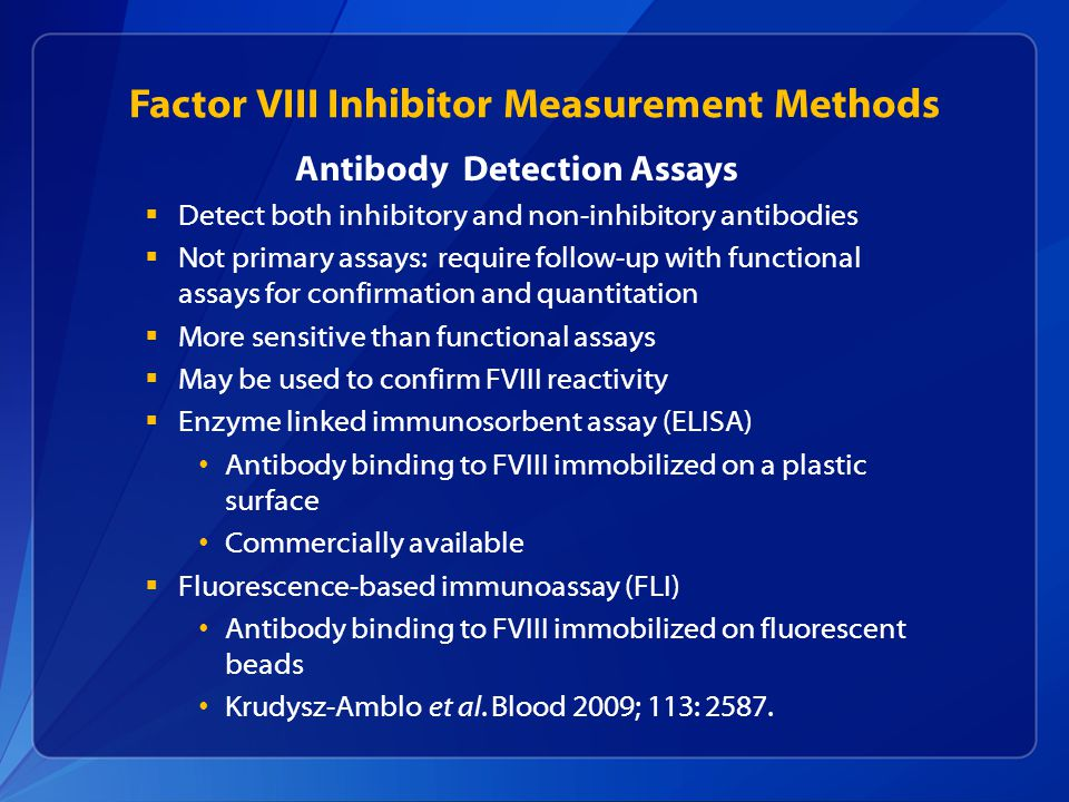 Factor VIII Inhibitor Measurement Methods Antibody Detection Assays  Detect both inhibitory and non-inhibitory antibodies  Not primary assays: require follow-up with functional assays for confirmation and quantitation  More sensitive than functional assays  May be used to confirm FVIII reactivity  Enzyme linked immunosorbent assay (ELISA) Antibody binding to FVIII immobilized on a plastic surface Commercially available  Fluorescence-based immunoassay (FLI) Antibody binding to FVIII immobilized on fluorescent beads Krudysz-Amblo et al.