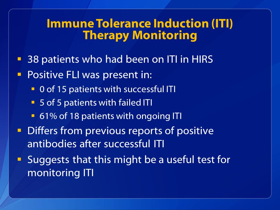 Immune Tolerance Induction (ITI) Therapy Monitoring  38 patients who had been on ITI in HIRS  Positive FLI was present in:  0 of 15 patients with successful ITI  5 of 5 patients with failed ITI  61% of 18 patients with ongoing ITI  Differs from previous reports of positive antibodies after successful ITI  Suggests that this might be a useful test for monitoring ITI