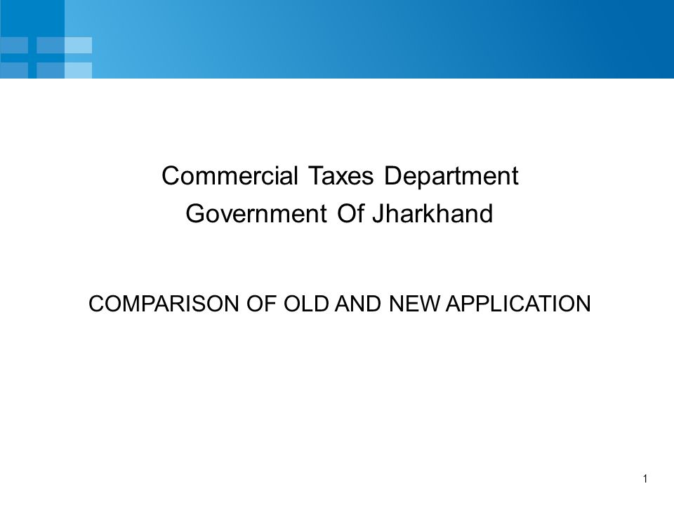 1 COMPARISON OF OLD AND NEW APPLICATION Commercial Taxes Department Government Of Jharkhand