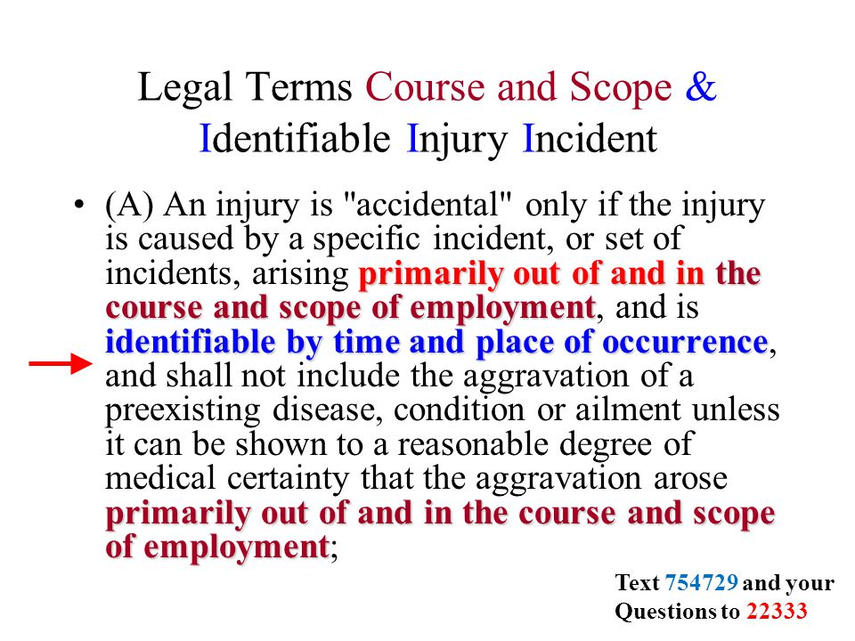 Legal Terms Course and Scope & Identifiable Injury Incident primarily out of and in the course and scope of employment identifiable by time and place of occurrence primarily out of and in the course and scope of employment(A) An injury is accidental only if the injury is caused by a specific incident, or set of incidents, arising primarily out of and in the course and scope of employment, and is identifiable by time and place of occurrence, and shall not include the aggravation of a preexisting disease, condition or ailment unless it can be shown to a reasonable degree of medical certainty that the aggravation arose primarily out of and in the course and scope of employment; Text 754729 and your Questions to 22333