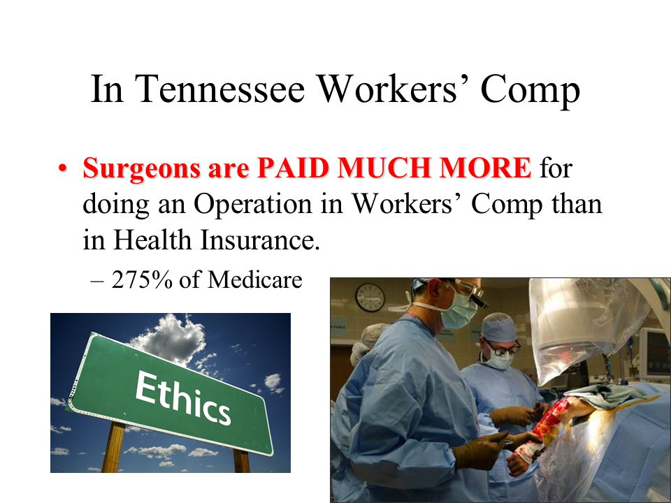 In Tennessee Workers' Comp Surgeons are PAID MUCH MORESurgeons are PAID MUCH MORE for doing an Operation in Workers' Comp than in Health Insurance.