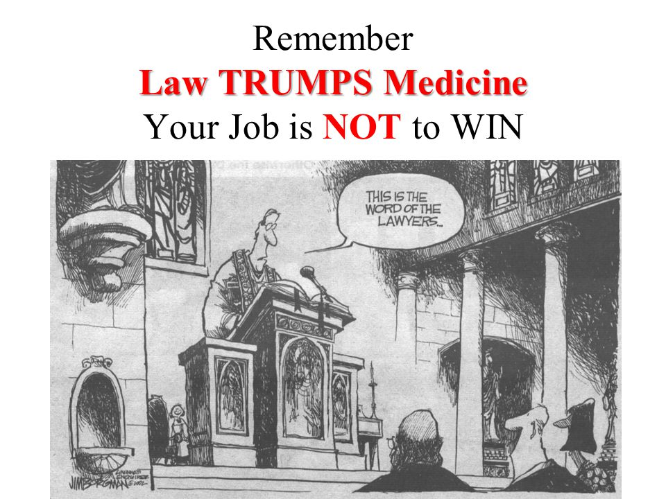 Law TRUMPS Medicine Remember Law TRUMPS Medicine Your Job is NOT to WIN