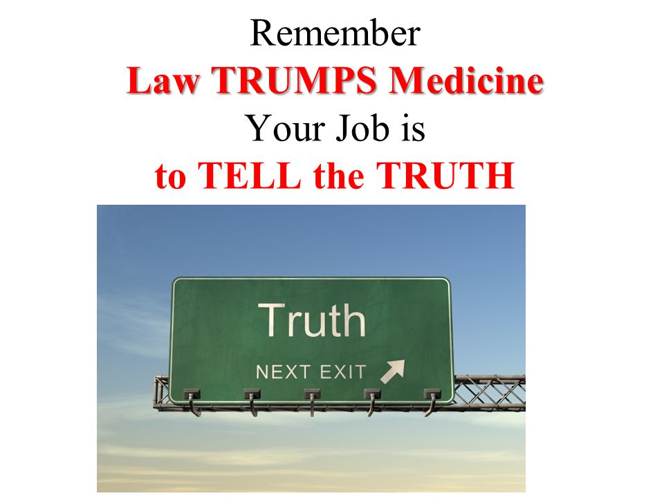 Law TRUMPS Medicine Remember Law TRUMPS Medicine Your Job is to TELL the TRUTH