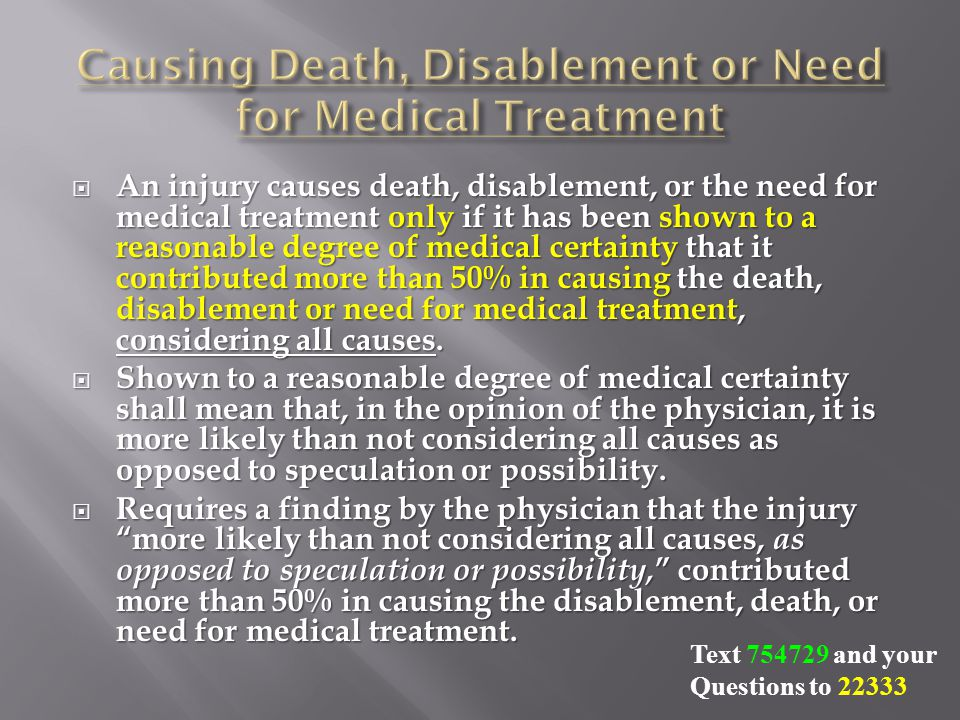  An injury causes death, disablement, or the need for medical treatment only if it has been shown to a reasonable degree of medical certainty that it contributed more than 50% in causing the death, disablement or need for medical treatment, considering all causes.