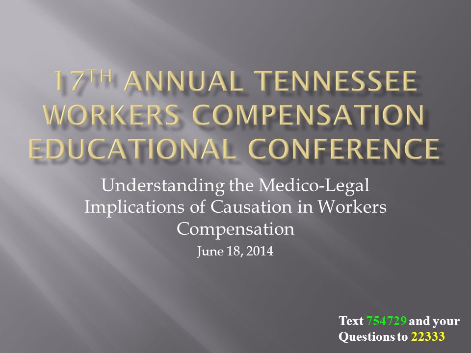 Understanding the Medico-Legal Implications of Causation in Workers Compensation June 18, 2014 Text 754729 and your Questions to 22333