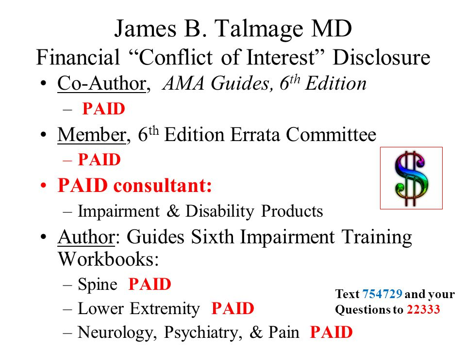 """James B. Talmage MD Financial """"Conflict of Interest"""" Disclosure Co-Author, AMA Guides, 6 th Edition – PAID Member, 6 th Edition Errata Committee –PAID"""