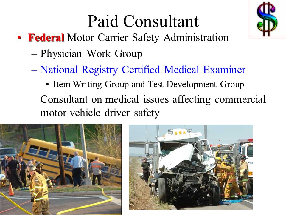 Paid Consultant FederalFederal Motor Carrier Safety Administration –Physician Work Group –National Registry Certified Medical Examiner Item Writing Group and Test Development Group –Consultant on medical issues affecting commercial motor vehicle driver safety
