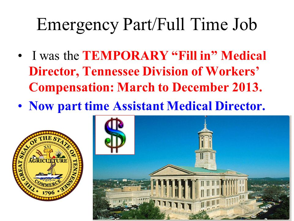 Emergency Part/Full Time Job I was the TEMPORARY Fill in Medical Director, Tennessee Division of Workers' Compensation: March to December 2013.