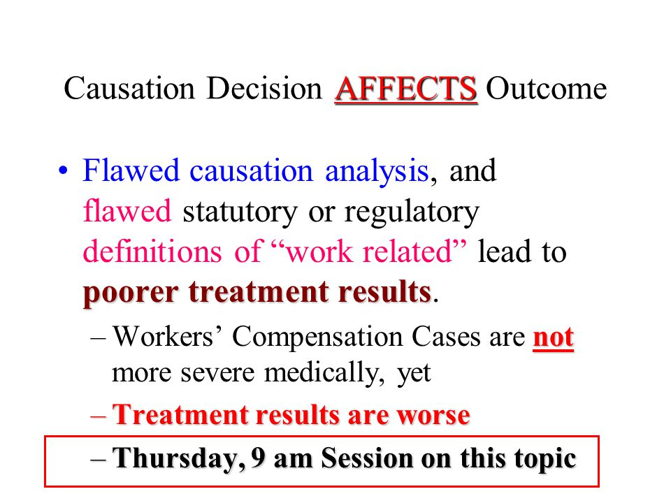 AFFECTS Causation Decision AFFECTS Outcome poorer treatment resultsFlawed causation analysis, and flawed statutory or regulatory definitions of work related lead to poorer treatment results.