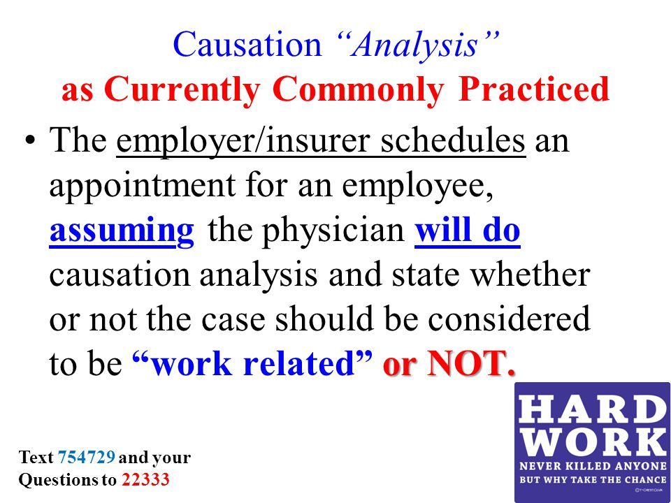 Causation Analysis as Currently Commonly Practiced or NOT.The employer/insurer schedules an appointment for an employee, assuming the physician will do causation analysis and state whether or not the case should be considered to be work related or NOT.