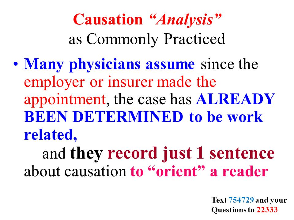 Causation Analysis as Commonly Practiced Many physicians assume since the employer or insurer made the appointment, the case has ALREADY BEEN DETERMINED to be work related, and they record just 1 sentence about causation to orient a reader Text 754729 and your Questions to 22333
