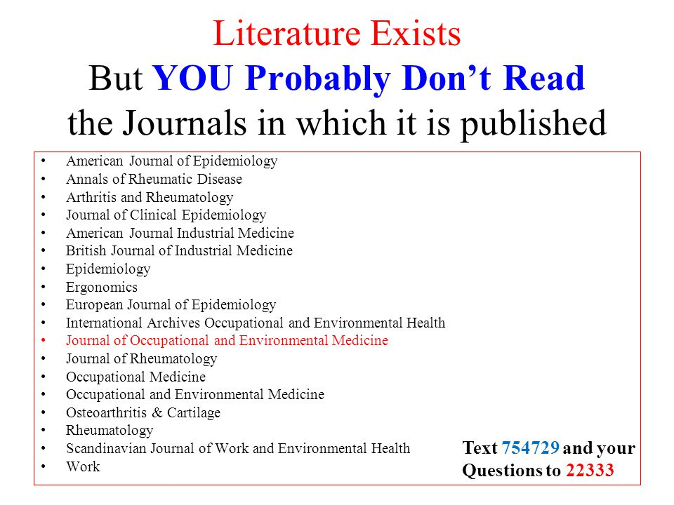 Literature Exists But YOU Probably Don't Read the Journals in which it is published American Journal of Epidemiology Annals of Rheumatic Disease Arthritis and Rheumatology Journal of Clinical Epidemiology American Journal Industrial Medicine British Journal of Industrial Medicine Epidemiology Ergonomics European Journal of Epidemiology International Archives Occupational and Environmental Health Journal of Occupational and Environmental Medicine Journal of Rheumatology Occupational Medicine Occupational and Environmental Medicine Osteoarthritis & Cartilage Rheumatology Scandinavian Journal of Work and Environmental Health Work Text 754729 and your Questions to 22333