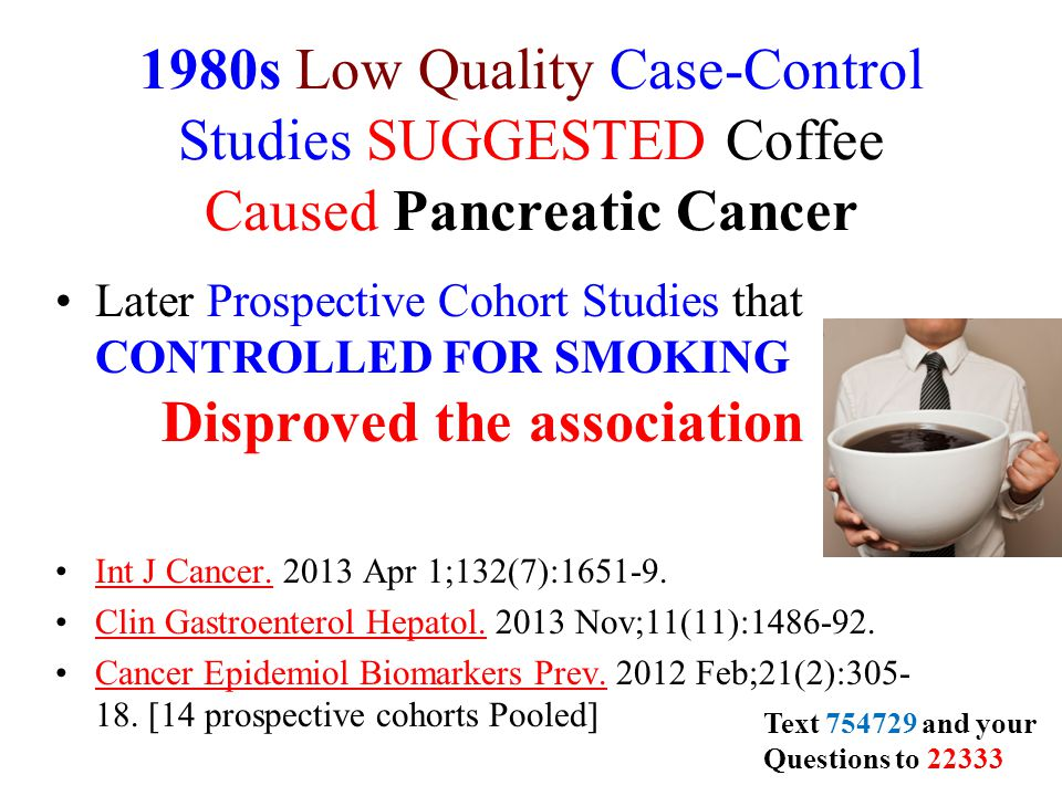 1980s Low Quality Case-Control Studies SUGGESTED Coffee Caused Pancreatic Cancer Later Prospective Cohort Studies that CONTROLLED FOR SMOKING Disproved the association Int J Cancer.