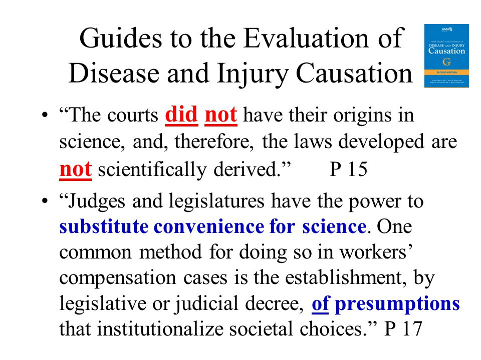 Guides to the Evaluation of Disease and Injury Causation The courts did not have their origins in science, and, therefore, the laws developed are not scientifically derived. P 15 Judges and legislatures have the power to substitute convenience for science.