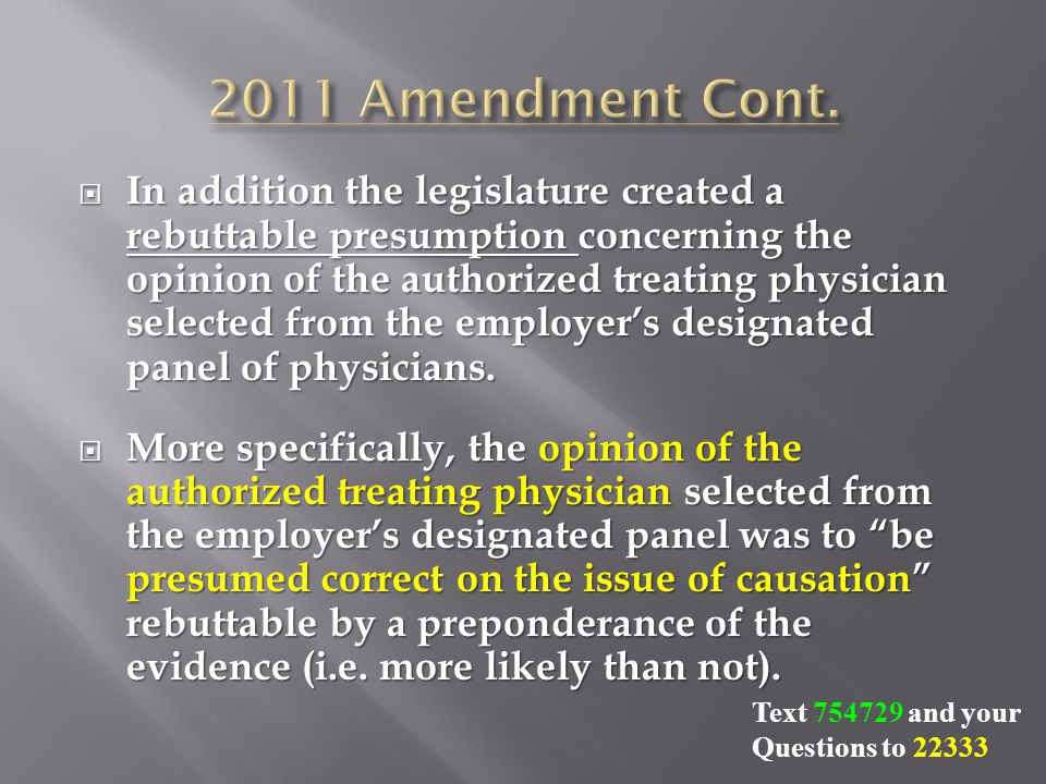  In addition the legislature created a rebuttable presumption concerning the opinion of the authorized treating physician selected from the employer's designated panel of physicians.