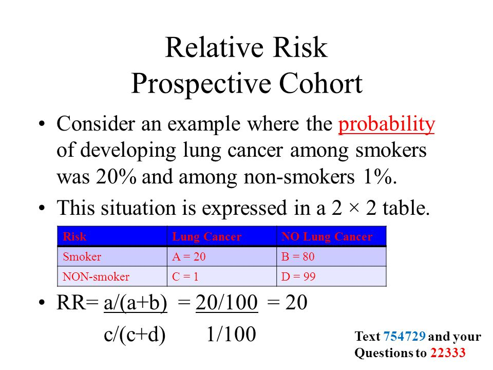 Relative Risk Prospective Cohort Consider an example where the probability of developing lung cancer among smokers was 20% and among non-smokers 1%.probability This situation is expressed in a 2 × 2 table.