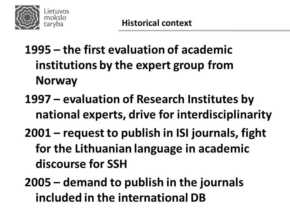 Historical context 1995 – the first evaluation of academic institutions by the expert group from Norway 1997 – evaluation of Research Institutes by national experts, drive for interdisciplinarity 2001 – request to publish in ISI journals, fight for the Lithuanian language in academic discourse for SSH 2005 – demand to publish in the journals included in the international DB