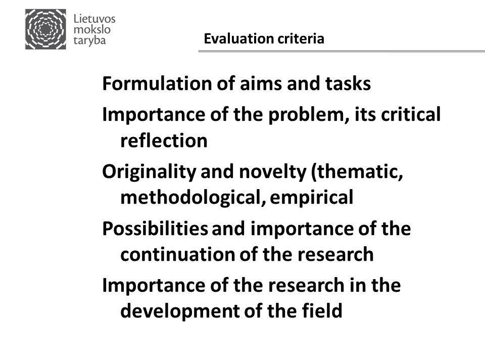 Evaluation criteria Formulation of aims and tasks Importance of the problem, its critical reflection Originality and novelty (thematic, methodological, empirical Possibilities and importance of the continuation of the research Importance of the research in the development of the field