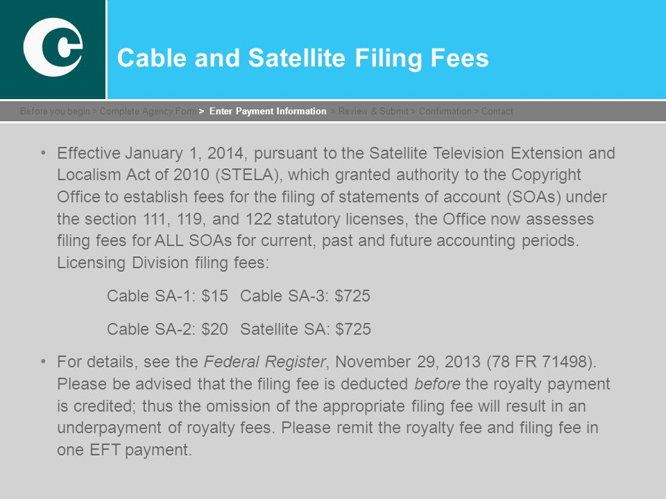 Cable and Satellite Filing Fees Effective January 1, 2014, pursuant to the Satellite Television Extension and Localism Act of 2010 (STELA), which granted authority to the Copyright Office to establish fees for the filing of statements of account (SOAs) under the section 111, 119, and 122 statutory licenses, the Office now assesses filing fees for ALL SOAs for current, past and future accounting periods.
