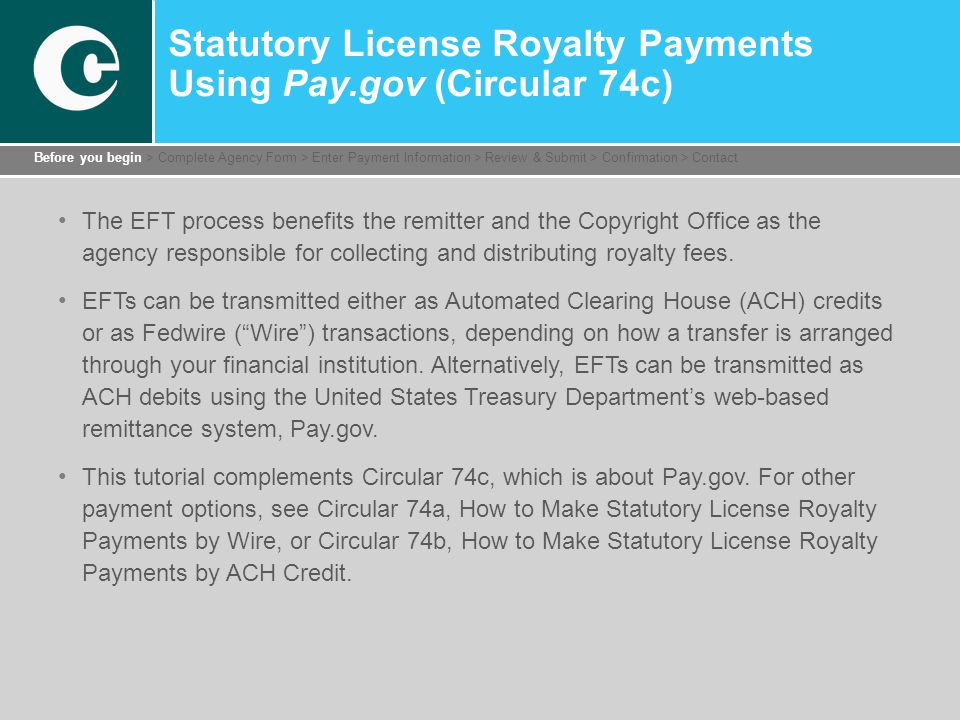 Statutory License Royalty Payments Using Pay.gov (Circular 74c) The EFT process benefits the remitter and the Copyright Office as the agency responsible for collecting and distributing royalty fees.
