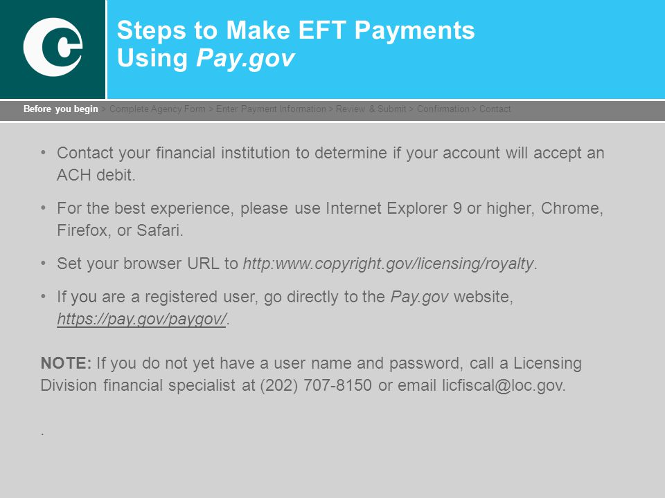 Steps to Make EFT Payments Using Pay.gov Contact your financial institution to determine if your account will accept an ACH debit.