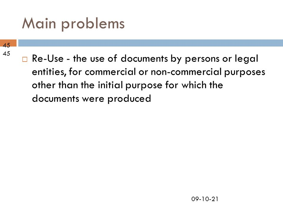 09-10-21 Main problems 45  Re-Use - the use of documents by persons or legal entities, for commercial or non-commercial purposes other than the initial purpose for which the documents were produced