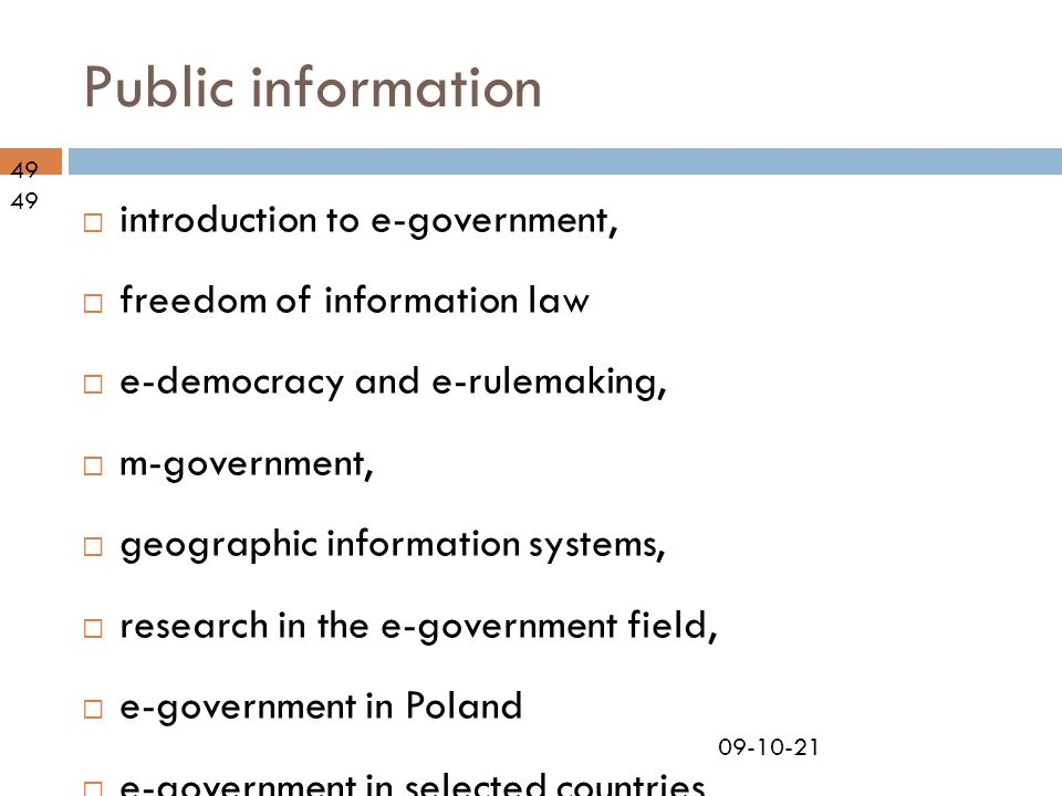 09-10-21 Public information 49  introduction to e-government,  freedom of information law  e-democracy and e-rulemaking,  m-government,  geographic information systems,  research in the e-government field,  e-government in Poland  e-government in selected countries  guest lecture by IT specialist.