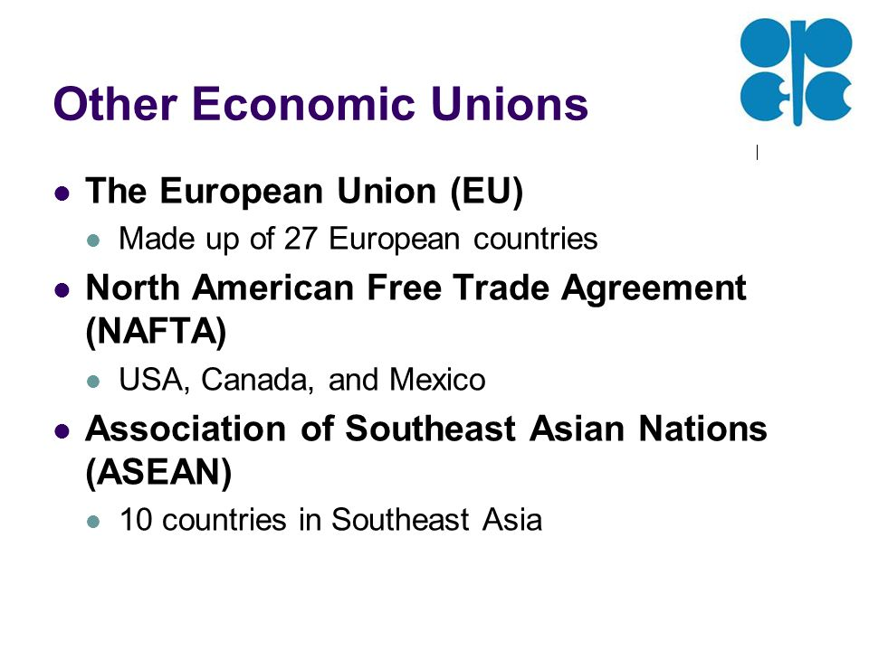 Other Economic Unions The European Union (EU) Made up of 27 European countries North American Free Trade Agreement (NAFTA) USA, Canada, and Mexico Association of Southeast Asian Nations (ASEAN) 10 countries in Southeast Asia