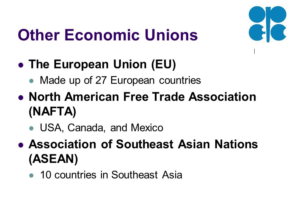 Other Economic Unions The European Union (EU) Made up of 27 European countries North American Free Trade Association (NAFTA) USA, Canada, and Mexico Association of Southeast Asian Nations (ASEAN) 10 countries in Southeast Asia