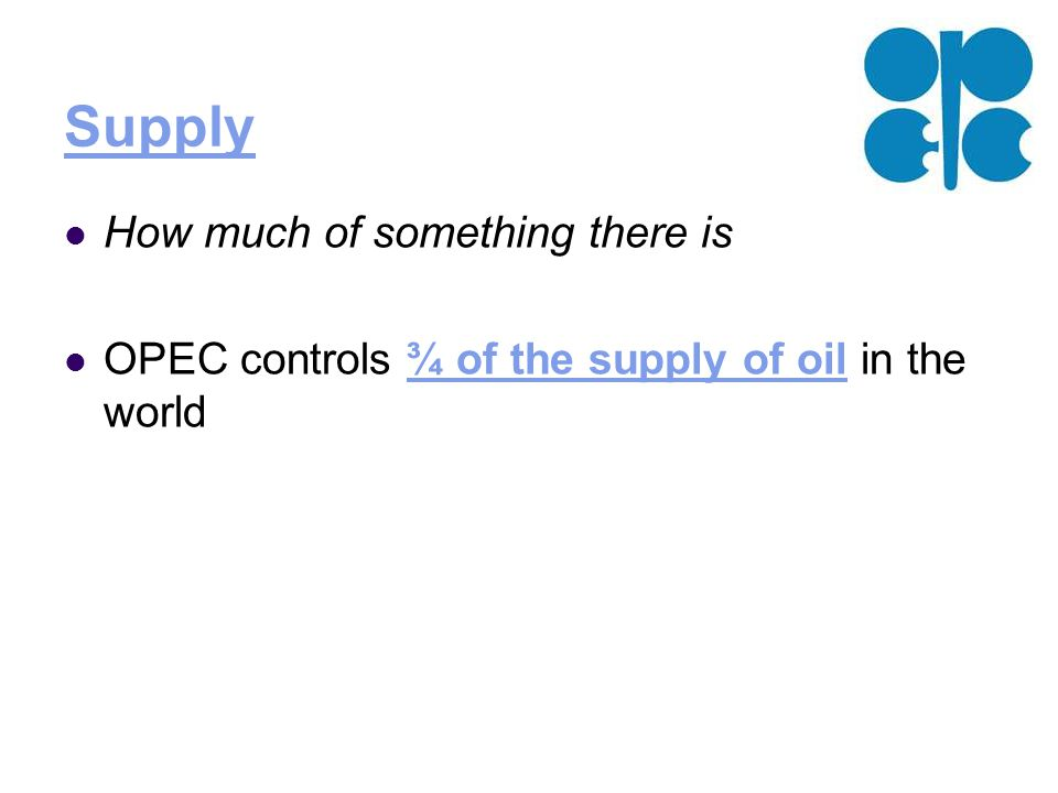 Supply How much of something there is OPEC controls ¾ of the supply of oil in the world