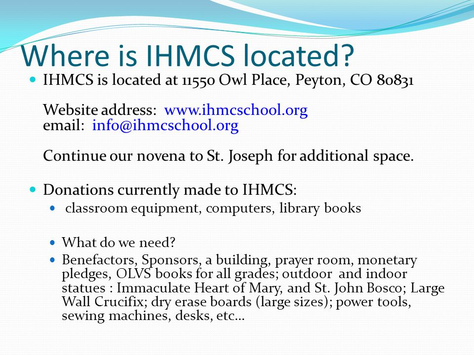 Where is IHMCS located? IHMCS is located at 11550 Owl Place, Peyton, CO 80831 Website address: www.ihmcschool.org email: info@ihmcschool.org Continue