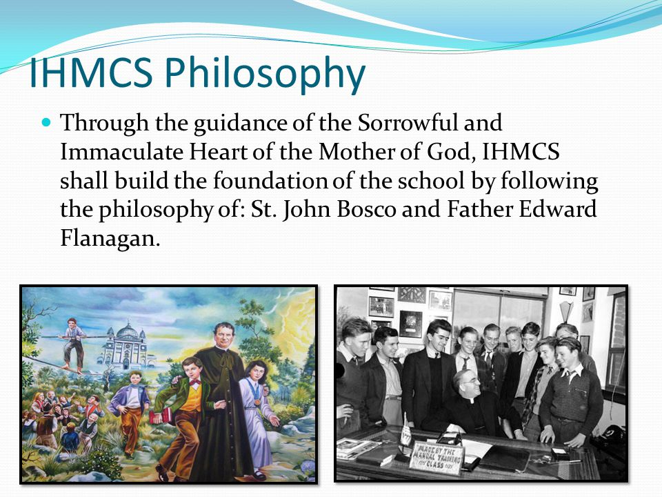 IHMCS Philosophy Through the guidance of the Sorrowful and Immaculate Heart of the Mother of God, IHMCS shall build the foundation of the school by fo