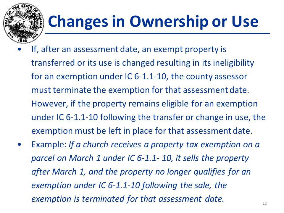 Changes in Ownership or Use If, after an assessment date, an exempt property is transferred or its use is changed resulting in its ineligibility for an exemption under IC 6-1.1-10, the county assessor must terminate the exemption for that assessment date.