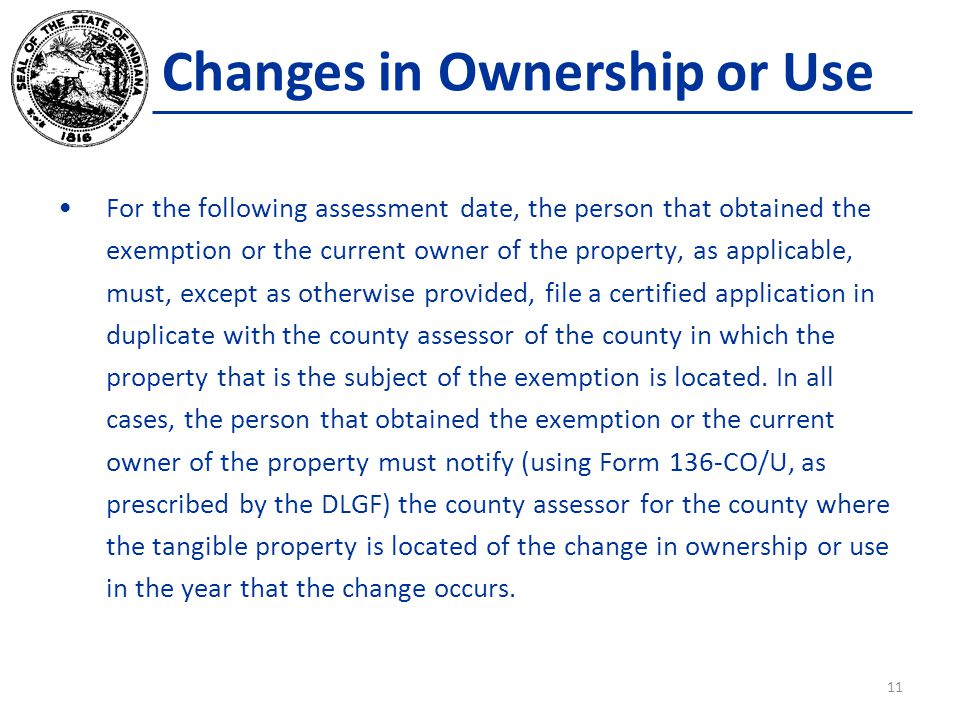 Changes in Ownership or Use For the following assessment date, the person that obtained the exemption or the current owner of the property, as applicable, must, except as otherwise provided, file a certified application in duplicate with the county assessor of the county in which the property that is the subject of the exemption is located.
