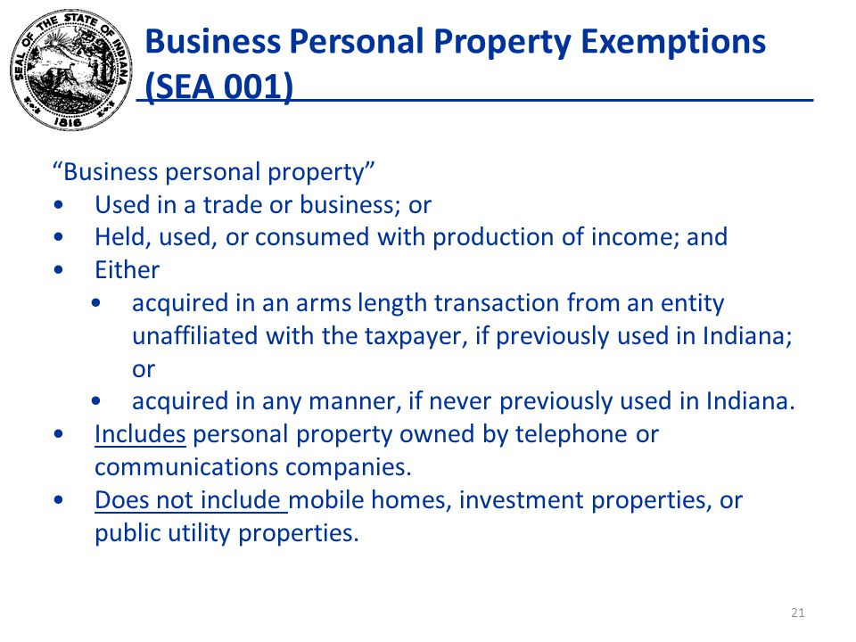 Business Personal Property Exemptions (SEA 001) Business personal property Used in a trade or business; or Held, used, or consumed with production of income; and Either acquired in an arms length transaction from an entity unaffiliated with the taxpayer, if previously used in Indiana; or acquired in any manner, if never previously used in Indiana.