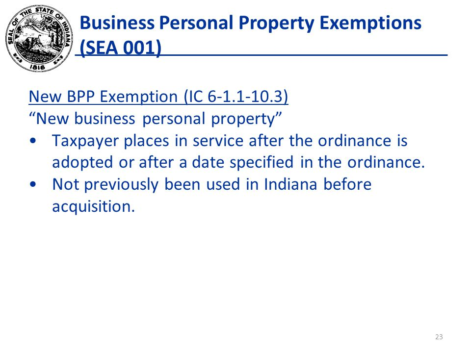 Business Personal Property Exemptions (SEA 001) New BPP Exemption (IC 6-1.1-10.3) New business personal property Taxpayer places in service after the ordinance is adopted or after a date specified in the ordinance.