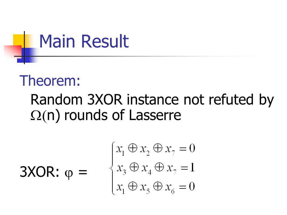 Main Result Theorem: Random 3XOR instance not refuted by  n) rounds of Lasserre 3XOR:  =